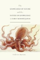 The Knowledge of Nature and the Nature of Knowledge in Early Modern Japan - Studies of the Weatherhead East Asian Institute, Columbia University (Paperback)