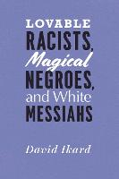 Lovable Racists, Magical Negroes, and White Messiahs (Hardback)