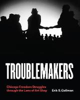 Troublemakers: Chicago Freedom Struggles Through the Lens of Art Shay (Hardback)