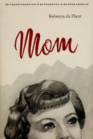 Mom: The Transformation of Motherhood in Modern America (Hardback)