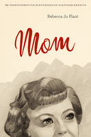 Mom: The Transformation of Motherhood in Modern America (Paperback)