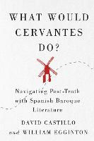 What Would Cervantes Do?: Navigating Post-Truth with Spanish Baroque Literature - McGill-Queen's Iberian and Latin American Cultures Series (Hardback)
