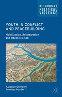 Youth in Conflict and Peacebuilding: Mobilization, Reintegration and Reconciliation - Rethinking Political Violence (Hardback)