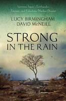Strong in the Rain: Surviving Japan's Earthquake, Tsunami, and Fukushima Nuclear Disaster (Hardback)