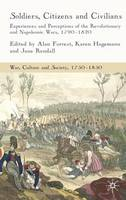 Soldiers, Citizens and Civilians: Experiences and Perceptions of the Revolutionary and Napoleonic Wars, 1790-1820 - War, Culture and Society, 1750-1850 (Hardback)