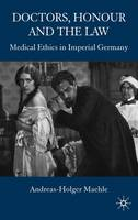 Doctors, Honour and the Law: Medical Ethics in Imperial Germany (Hardback)