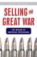 Selling the Great War: The Making of American Propaganda (Hardback)