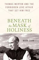 Beneath the Mask of Holiness: Thomas Merton and the Forbidden Love Affair That Set Him Free (Hardback)