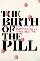 The Birth of the Pill: How Four Pioneers Reinvented Sex and Launched a Revolution (Hardback)