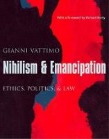 Nihilism and Emancipation: Ethics, Politics, and Law - European Perspectives: A Series in Social Thought and Cultural Criticism (Paperback)
