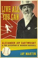 Live All You Can: Alexander Joy Cartwright and the Invention of Modern Baseball (Hardback)