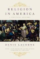 Religion in America: A Political History - Religion, Culture, and Public Life (Hardback)