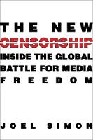 The New Censorship: Inside the Global Battle for Media Freedom - Columbia Journalism Review Books (Paperback)
