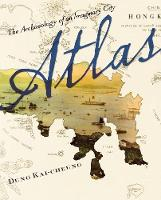 Atlas: The Archaeology of an Imaginary City - Weatherhead Books on Asia (Hardback)