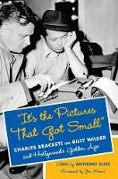 """""""It's the Pictures That Got Small"""": Charles Brackett on Billy Wilder and Hollywood's Golden Age - Film and Culture Series (Hardback)"""