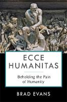 Ecce Humanitas: Beholding the Pain of Humanity - Insurrections: Critical Studies in Religion, Politics, and Culture (Hardback)