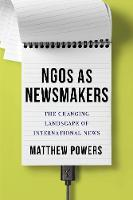 NGOs as Newsmakers: The Changing Landscape of International News - Reuters Institute Global Journalism Series (Hardback)