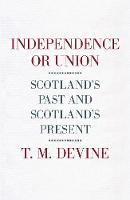 Independence or Union: Scotland's Past and Scotland's Present (Hardback)