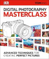 Digital Photography Masterclass: Advanced Techniques for Creating Perfect Pictures (Hardback)