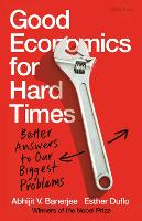 Good Economics for Hard Times: Better Answers to Our Biggest Problems (Hardback)