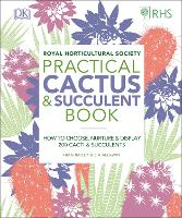 RHS Practical Cactus and Succulent Book: How to Choose, Nurture, and Display more than 200 Cacti and Succulents (Hardback)