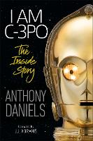 I Am C-3PO - The Inside Story: Foreword by J.J. Abrams (Hardback)
