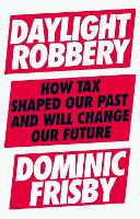 Daylight Robbery: How Tax Shaped Our Past and Will Change Our Future (Paperback)