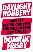 Daylight Robbery: How Tax Shaped Our Past and Will Change Our Future (Hardback)