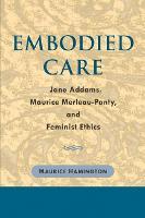 Embodied Care: Jane Addams, Maurice Merleau-Ponty, and Feminist Ethics (Hardback)