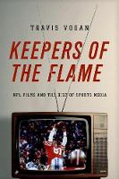 Keepers of the Flame: NFL Films and the Rise of Sports Media (Hardback)