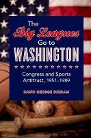 The Big Leagues Go to Washington: Congress and Sports Antitrust, 1951-1989 (Hardback)