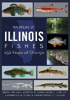 An Atlas of Illinois Fishes: 150 Years of Change (Hardback)