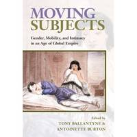 Moving Subjects: Gender, Mobility, and Intimacy in an Age of Global Empire (Paperback)