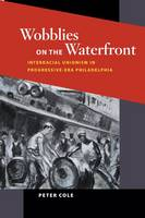 Wobblies on the Waterfront: Interracial Unionism in Progressive-Era Philadelphia - Working Class in American History (Paperback)