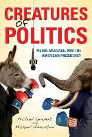 Creatures of Politics: Media, Message, and the American Presidency (Paperback)