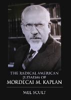 The Radical American Judaism of Mordecai M. Kaplan - The Modern Jewish Experience (Hardback)