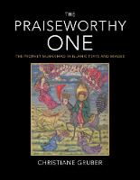 The Praiseworthy One: The Prophet Muhammad in Islamic Texts and Images (Hardback)