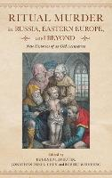Ritual Murder in Russia, Eastern Europe, and Beyond: New Histories of an Old Accusation (Hardback)
