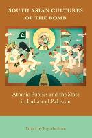 South Asian Cultures of the Bomb: Atomic Publics and the State in India and Pakistan (Paperback)
