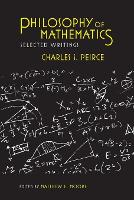 Philosophy of Mathematics: Selected Writings - Selections from the Writings of Charles S. Peirce (Paperback)