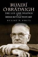 Ruairi O Bradaigh: The Life and Politics of an Irish Revolutionary, Second Edition (Hardback)