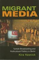 Migrant Media: Turkish Broadcasting and Multicultural Politics in Berlin - New Anthropologies of Europe (Hardback)