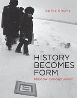 History Becomes Form: Moscow Conceptualism - The MIT Press (Hardback)