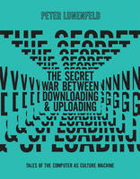 The Secret War Between Downloading and Uploading: Tales of the Computer as Culture Machine - The MIT Press (Hardback)