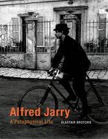 Alfred Jarry: A Pataphysical Life - Alfred Jarry (Hardback)