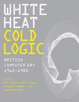 White Heat Cold Logic: British Computer Art 1960-1980 - Leonardo (Hardback)