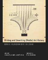Writing and Unwriting (Media) Art History: Erkki Kurenniemi in 2048 - Leonardo Book Series (Hardback)
