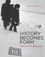 History Becomes Form: Moscow Conceptualism - The MIT Press (Paperback)