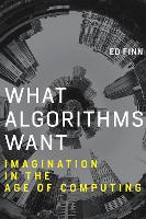 What Algorithms Want: Imagination in the Age of Computing - The MIT Press (Paperback)