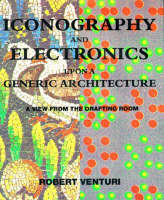 Iconography and Electronics Upon A Generic Architecture: A View from the Drafting Room - Iconography and Electronics Upon A Generic Architecture (Paperback)